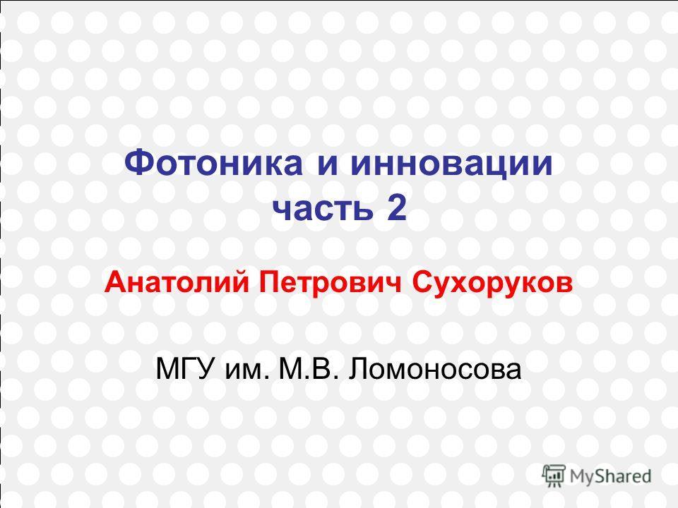 1 Фотоника и инновации часть 2 Анатолий Петрович Сухоруков МГУ им. М.В. Ломоносова