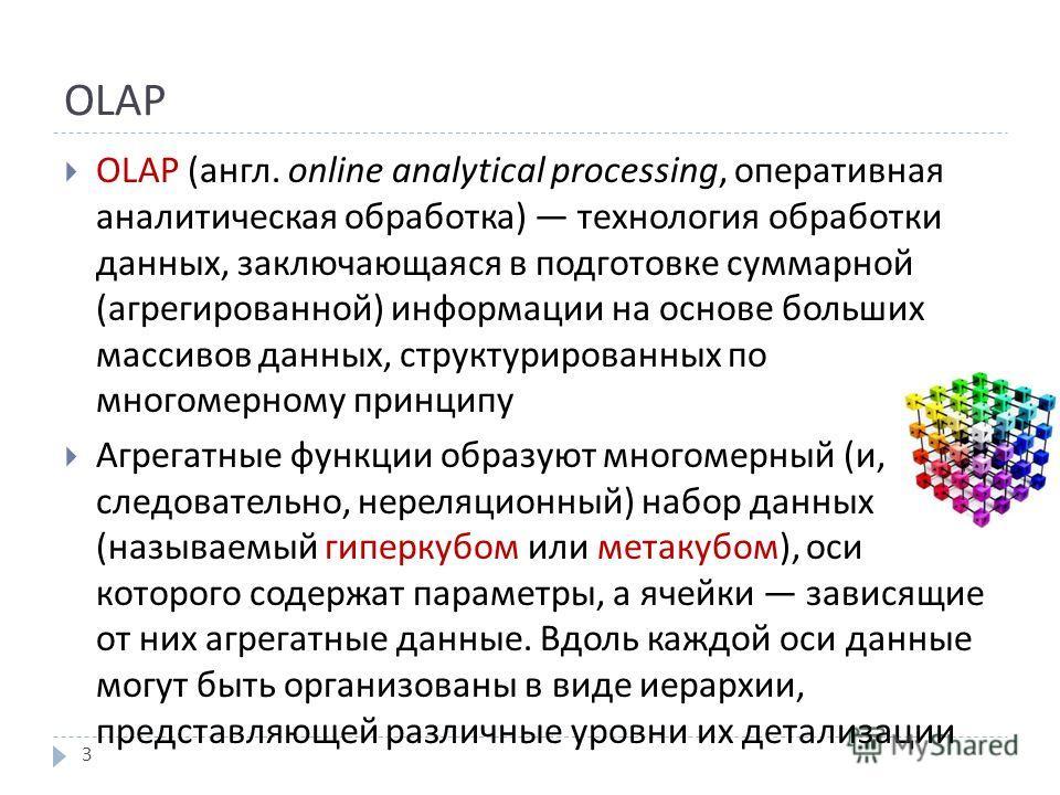 OLAP OLAP ( англ. online analytical processing, оперативная аналитическая обработка ) технология обработки данных, заключающаяся в подготовке суммарной ( агрегированной ) информации на основе больших массивов данных, структурированных по многомерному