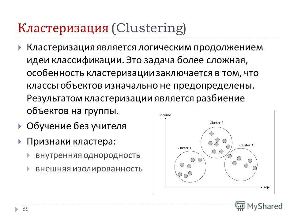 Кластеризация (Clustering) Кластеризация является логическим продолжением идеи классификации. Это задача более сложная, особенность кластеризации заключается в том, что классы объектов изначально не предопределены. Результатом кластеризации является