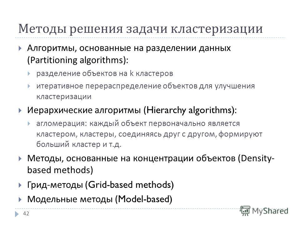 Методы решения задачи кластеризации Алгоритмы, основанные на разделении данных (Partitioning algorithms): разделение объектов на k кластеров итеративное перераспределение объектов для улучшения кластеризации Иерархические алгоритмы (Hierarchy algorit
