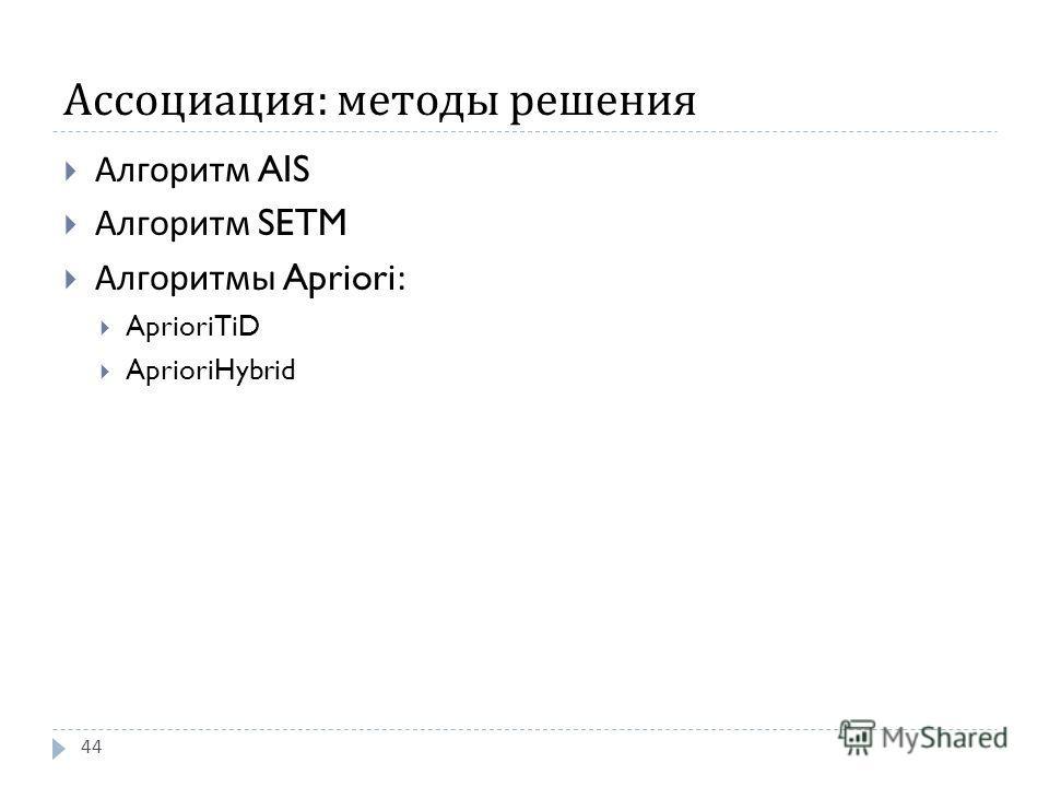 Ассоциация : методы решения Алгоритм AIS Алгоритм SETM Алгоритмы Apriori: AprioriTiD AprioriHybrid 44