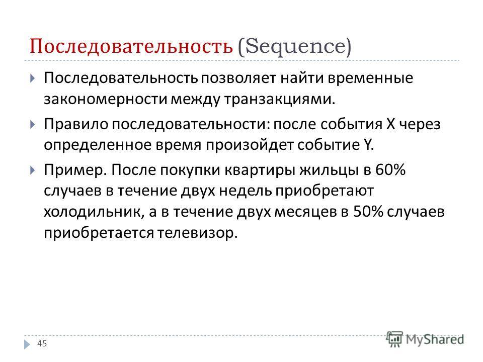 Последовательность (Sequence) Последовательность позволяет найти временные закономерности между транзакциями. Правило последовательности : после события X через определенное время произойдет событие Y. Пример. После покупки квартиры жильцы в 60% случ