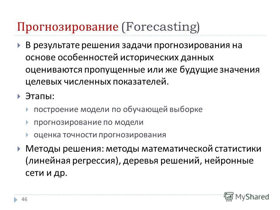 Прогнозирование (Forecasting) В результате решения задачи прогнозирования на основе особенностей исторических данных оцениваются пропущенные или же будущие значения целевых численных показателей. Этапы : построение модели по обучающей выборке прогноз