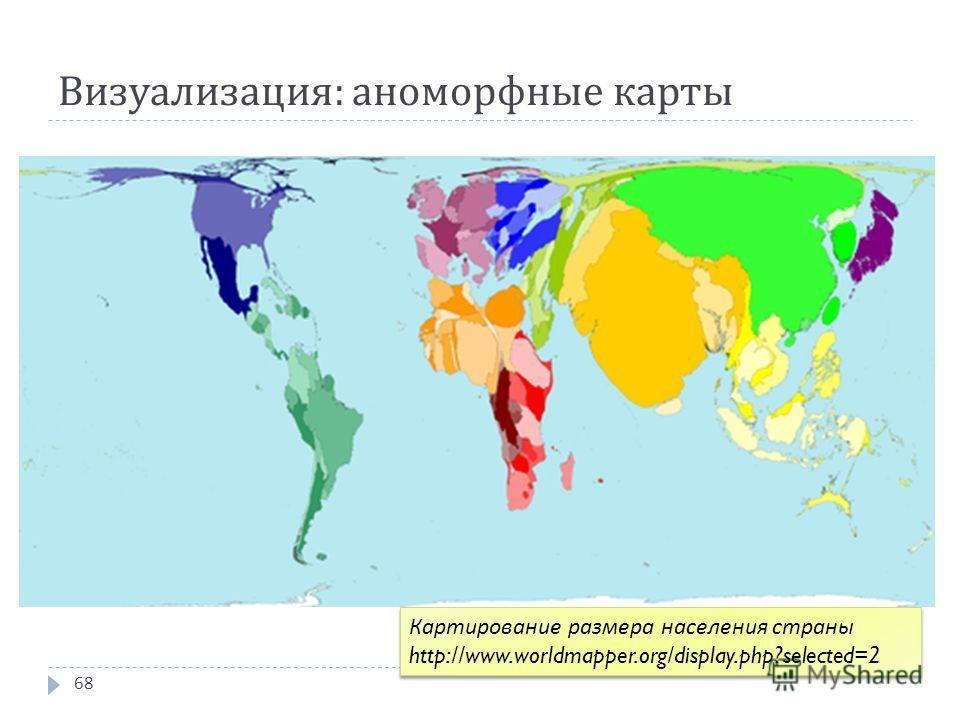 Визуализация : аноморфные карты 68 Картирование размера населения страны http://www.worldmapper.org/display.php?selected=2 Картирование размера населения страны http://www.worldmapper.org/display.php?selected=2