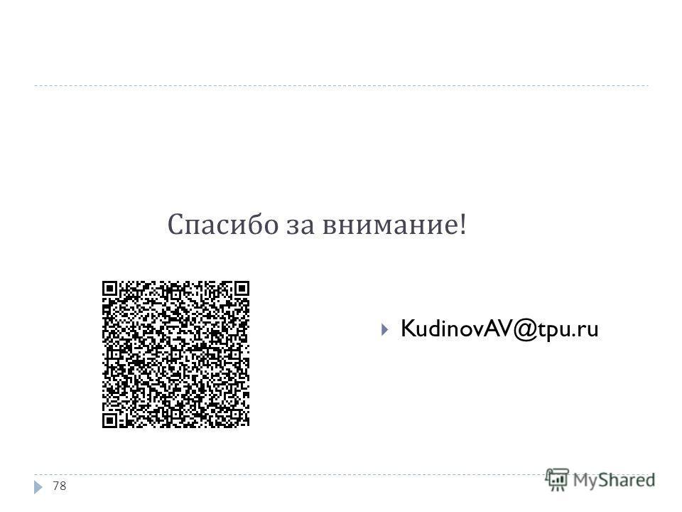 Спасибо за внимание ! KudinovAV@tpu.ru 78