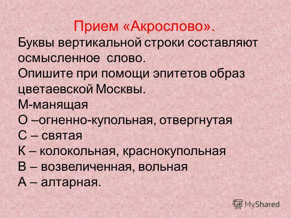 Прием «Акрослово». Буквы вертикальной строки составляют осмысленное слово. Опишите при помощи эпитетов образ цветаевской Москвы. М-манящая О –огненно-купольная, отвергнутая С – святая К – колокольная, краснокупольная В – возвеличенная, вольная А – ал