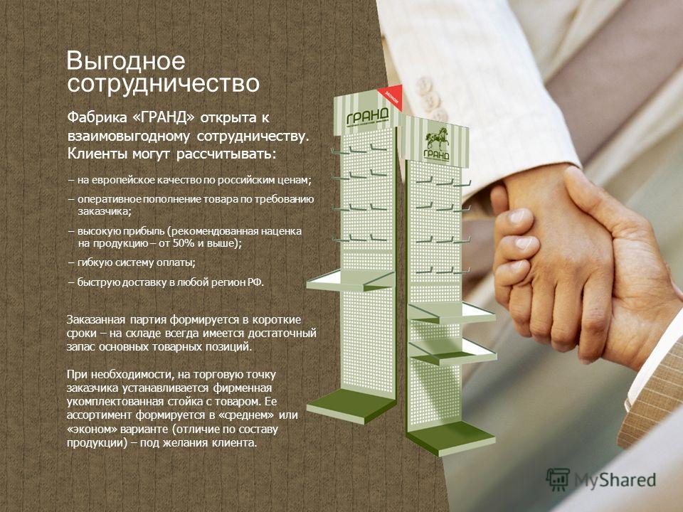 Выгодное сотрудничество Фабрика «ГРАНД» открыта к взаимовыгодному сотрудничеству. Клиенты могут рассчитывать: – на европейское качество по российским ценам; – оперативное пополнение товара по требованию заказчика; – высокую прибыль (рекомендованная н