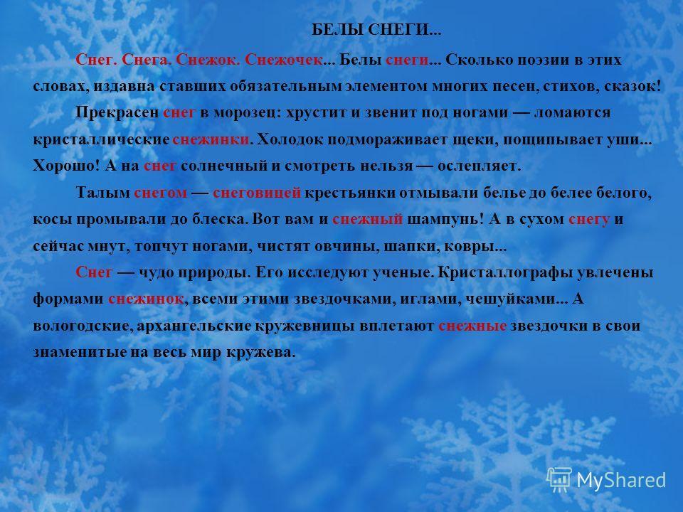 БЕЛЫ СНЕГИ... Снег. Снега. Снежок. Снежочек... Белы снеги... Сколько поэзии в этих словах, издавна ставших обязательным элементом многих песен, стихов, сказок! Прекрасен снег в морозец: хрустит и звенит под ногами ломаются кристаллические снежинки. Х