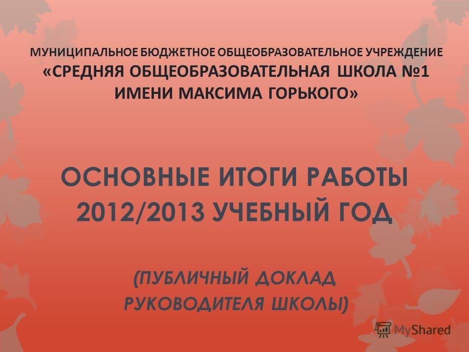 МУНИЦИПАЛЬНОЕ БЮДЖЕТНОЕ ОБЩЕОБРАЗОВАТЕЛЬНОЕ УЧРЕЖДЕНИЕ «СРЕДНЯЯ ОБЩЕОБРАЗОВАТЕЛЬНАЯ ШКОЛА 1 ИМЕНИ МАКСИМА ГОРЬКОГО» ОСНОВНЫЕ ИТОГИ РАБОТЫ 2012/2013 УЧЕБНЫЙ ГОД (ПУБЛИЧНЫЙ ДОКЛАД РУКОВОДИТЕЛЯ ШКОЛЫ)