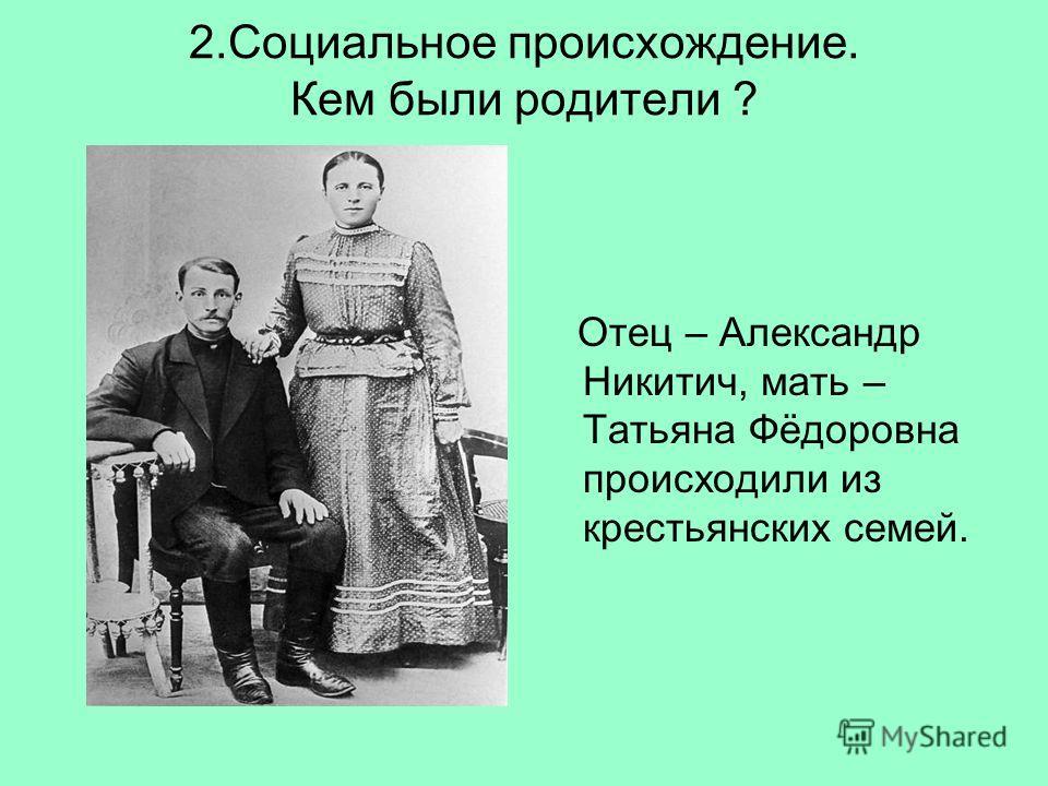 2.Социальное происхождение. Кем были родители ? Отец – Александр Никитич, мать – Татьяна Фёдоровна происходили из крестьянских семей.