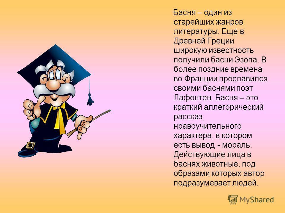 Басня – один из старейших жанров литературы. Ещё в Древней Греции широкую известность получили басни Эзопа. В более поздние времена во Франции прославился своими баснями поэт Лафонтен. Басня – это краткий аллегорический рассказ, нравоучительного хара