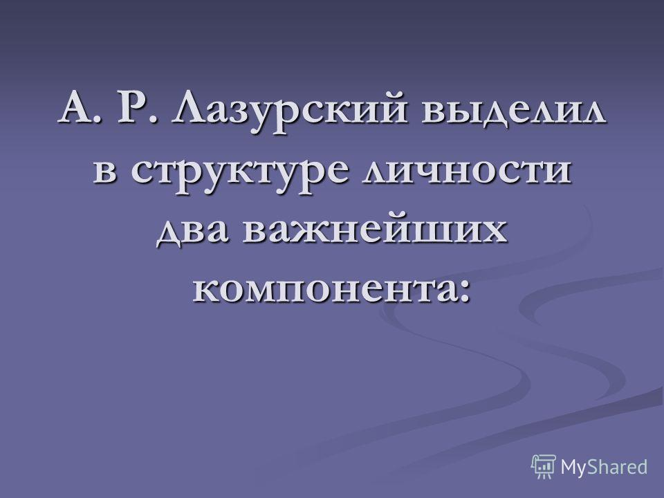 А. Р. Лазурский выделил в структуре личности два важнейших компонента: