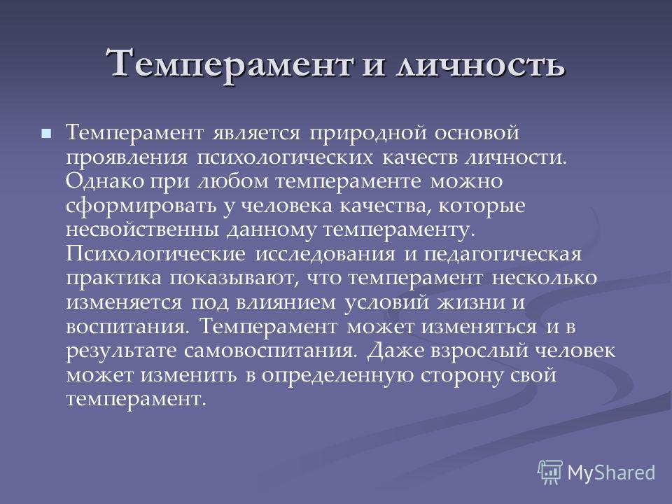 Темперамент и личность Темперамент является природной основой проявления психологических качеств личности. Однако при любом темпераменте можно сформировать у человека качества, которые несвойственны данному темпераменту. Психологические исследования