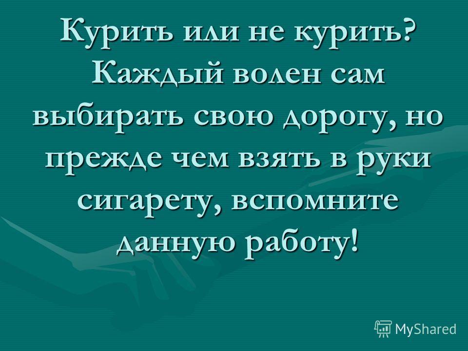 Курить или не курить? Каждый волен сам выбирать свою дорогу, но прежде чем взять в руки сигарету, вспомните данную работу!