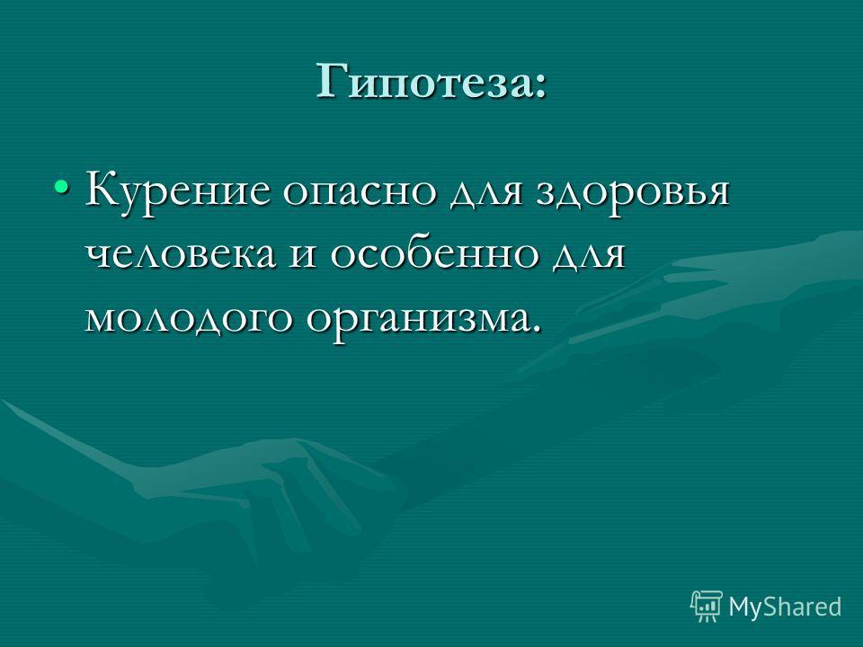 Гипотеза: Курение опасно для здоровья человека и особенно для молодого организма.Курение опасно для здоровья человека и особенно для молодого организма.