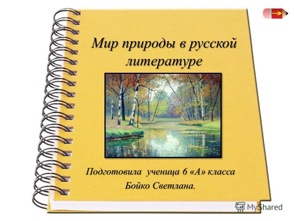 Мир природы в русской литературе Подготовила ученица 6 «А» класса Бойко Светлана.