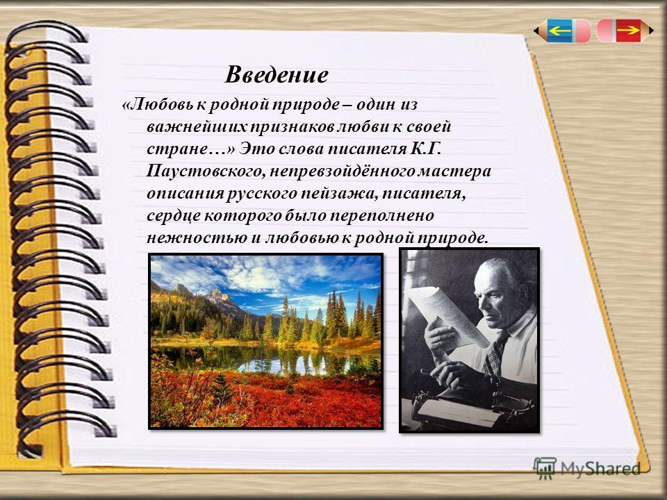 Введение «Любовь к родной природе – один из важнейших признаков любви к своей стране…» Это слова писателя К.Г. Паустовского, непревзойдённого мастера описания русского пейзажа, писателя, сердце которого было переполнено нежностью и любовью к родной п