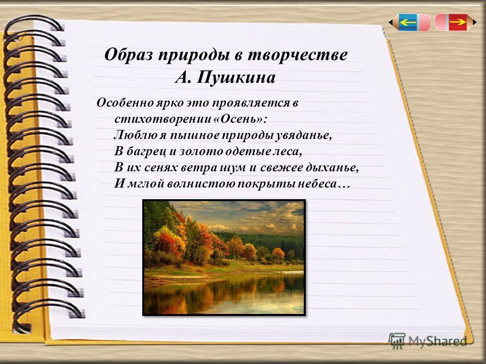 Образ природы в творчестве А. Пушкина Особенно ярко это проявляется в стихотворении «Осень»: Люблю я пышное природы увяданье, В багрец и золото одетые леса, В их сенях ветра шум и свежее дыханье, И мглой волнистою покрыты небеса…