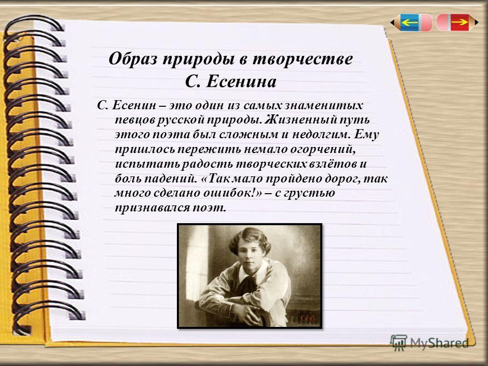 Образ природы в творчестве С. Есенина С. Есенин – это один из самых знаменитых певцов русской природы. Жизненный путь этого поэта был сложным и недолгим. Ему пришлось пережить немало огорчений, испытать радость творческих взлётов и боль падений. «Так