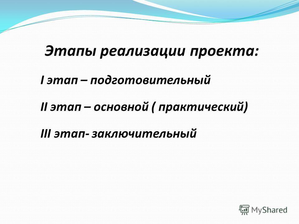 Этапы реализации проекта: I этап – подготовительный II этап – основной ( практический) III этап- заключительный