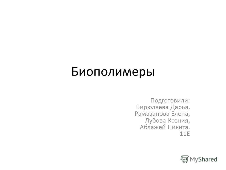 Биополимеры Подготовили: Бирюляева Дарья, Рамазанова Елена, Лубова Ксения, Аблажей Никита, 11Е