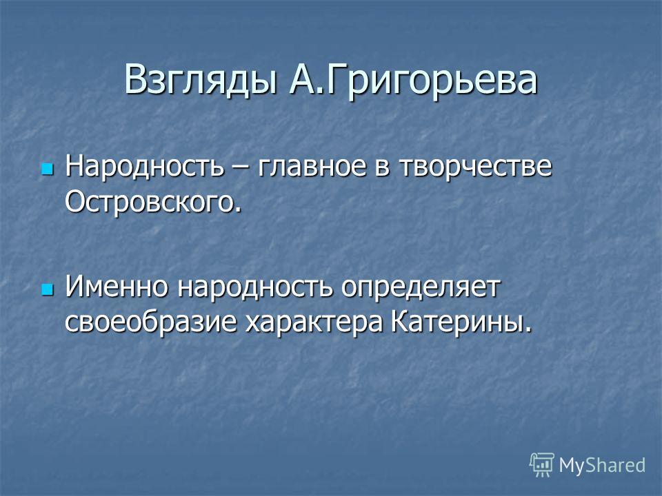 Взгляды А.Григорьева Народность – главное в творчестве Островского. Народность – главное в творчестве Островского. Именно народность определяет своеобразие характера Катерины. Именно народность определяет своеобразие характера Катерины.