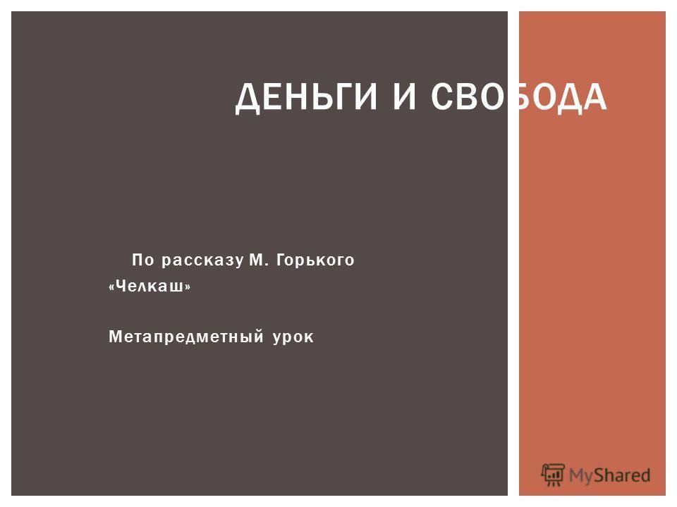 По рассказу М. Горького «Челкаш» Метапредметный урок ДЕНЬГИ И СВОБОДА