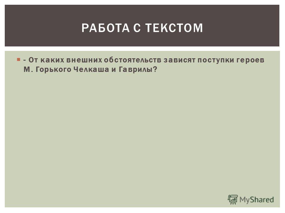 - От каких внешних обстоятельств зависят поступки героев М. Горького Челкаша и Гаврилы? РАБОТА С ТЕКСТОМ