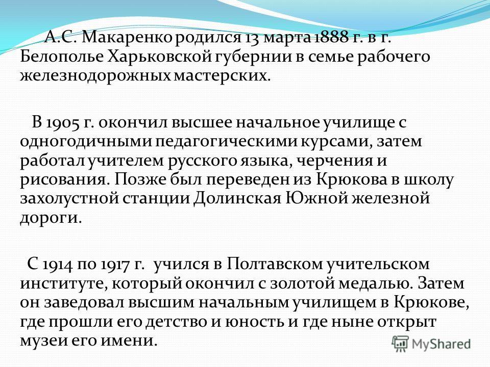 А.С. Макаренко родился 13 марта 1888 г. в г. Белополье Харьковской губернии в семье рабочего железнодорожных мастерских. В 1905 г. окончил высшее начальное училище с одногодичными педагогическими курсами, затем работал учителем русского языка, черчен