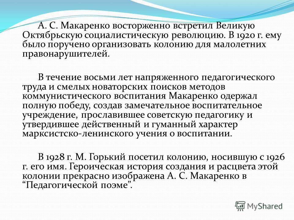 А. С. Макаренко восторженно встретил Великую Октябрьскую социалистическую революцию. В 1920 г. ему было поручено организовать колонию для малолетних правонарушителей. В течение восьми лет напряженного педагогического труда и смелых новаторских поиско