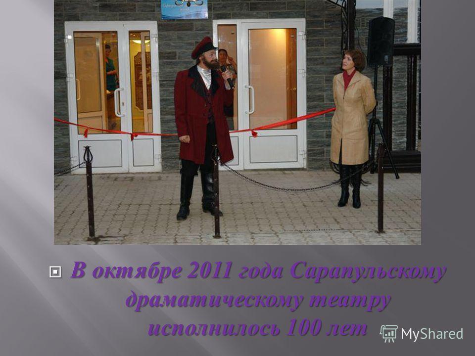 В октябре 2011 года Сарапульскому драматическому театру исполнилось 100 лет В октябре 2011 года Сарапульскому драматическому театру исполнилось 100 лет