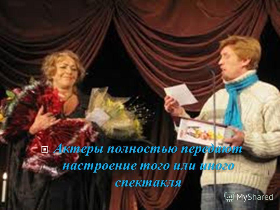 Актеры полностью передают настроение того или иного спектакля Актеры полностью передают настроение того или иного спектакля