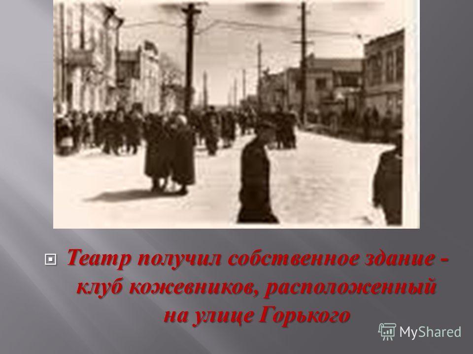 Театр получил собственное здание - клуб кожевников, расположенный на улице Горького Театр получил собственное здание - клуб кожевников, расположенный на улице Горького
