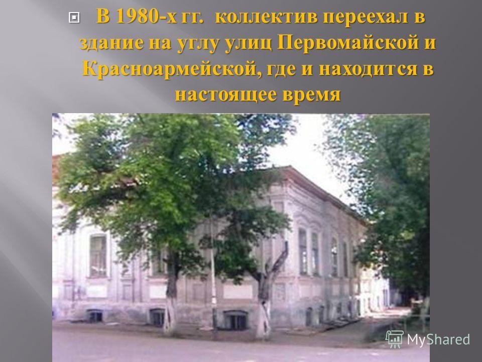 В 1980- х гг. коллектив переехал в здание на углу улиц Первомайской и Красноармейской, где и находится в настоящее время В 1980- х гг. коллектив переехал в здание на углу улиц Первомайской и Красноармейской, где и находится в настоящее время