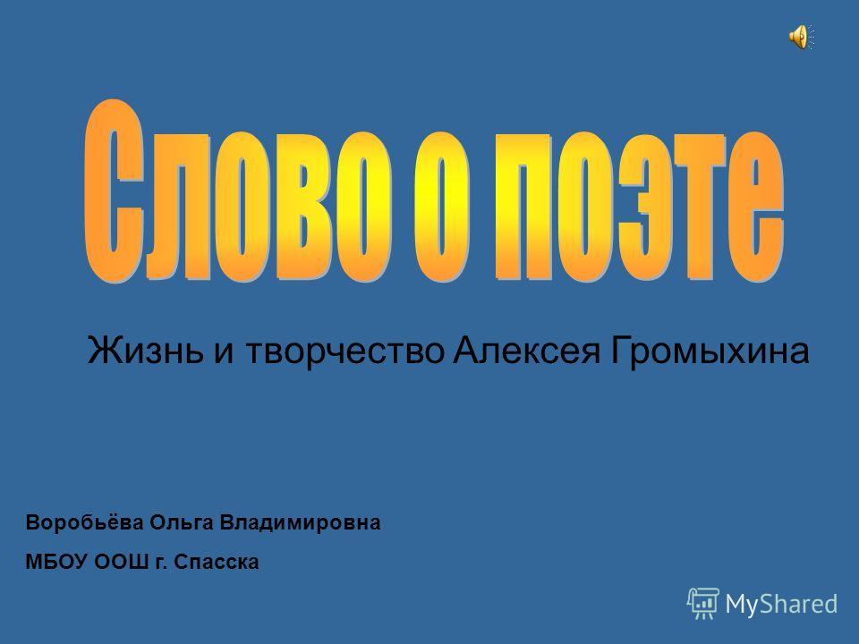 Жизнь и творчество Алексея Громыхина Воробьёва Ольга Владимировна МБОУ ООШ г. Спасска