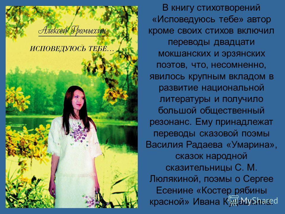 В книгу стихотворений «Исповедуюсь тебе» автор кроме своих стихов включил переводы двадцати мокшанских и эрзянских поэтов, что, несомненно, явилось крупным вкладом в развитие национальной литературы и получило большой общественный резонанс. Ему прин