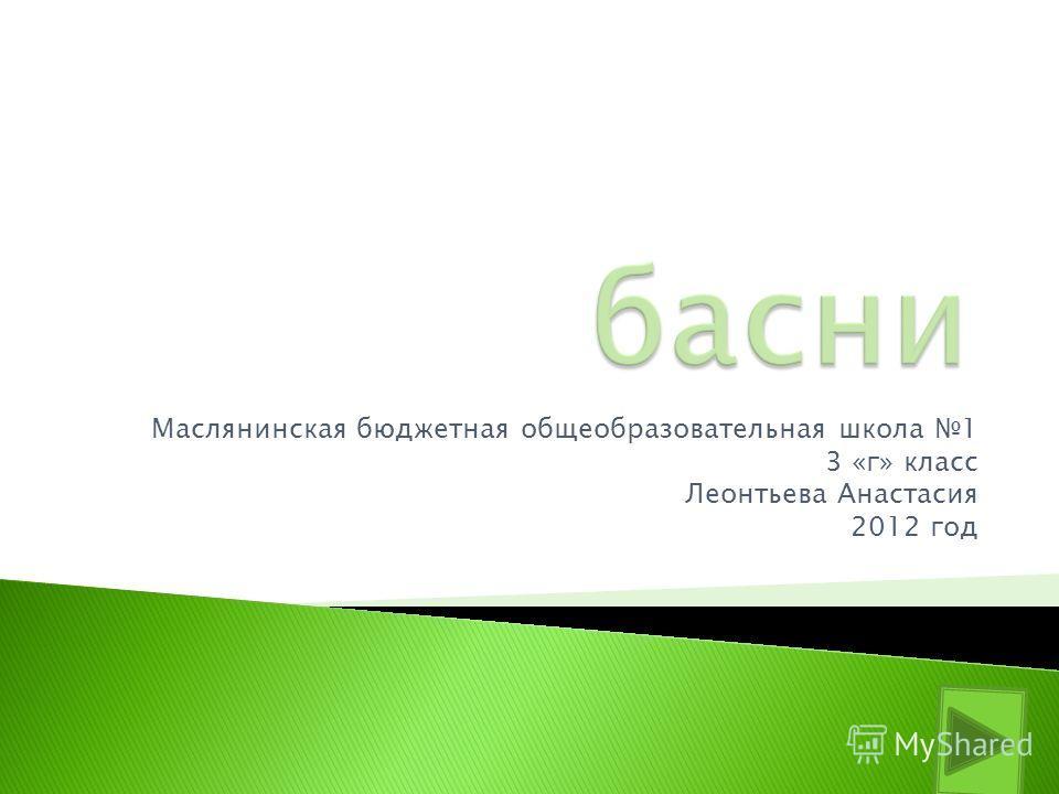 Маслянинская бюджетная общеобразовательная школа 1 3 «г» класс Леонтьева Анастасия 2012 год
