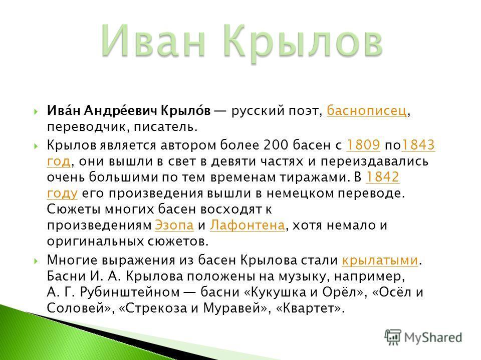 Ива́н Андре́евич Крыло́в русский поэт, баснописец, переводчик, писатель. баснописец Крылов является автором более 200 басен с 1809 по1843 год, они вышли в свет в девяти частях и переиздавались очень большими по тем временам тиражами. В 1842 году его