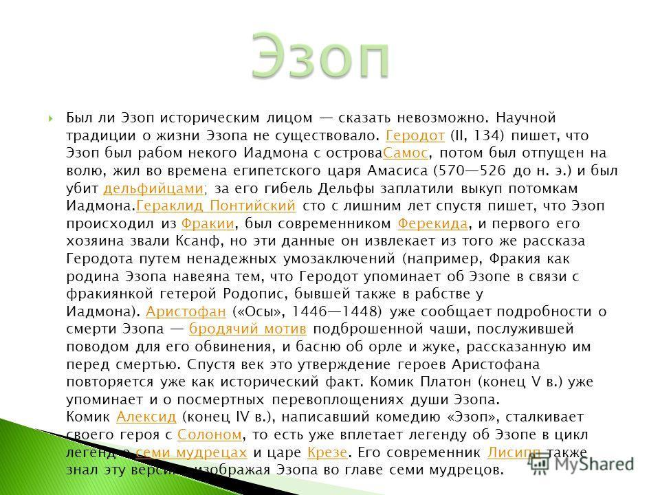 Был ли Эзоп историческим лицом сказать невозможно. Научной традиции о жизни Эзопа не существовало. Геродот (II, 134) пишет, что Эзоп был рабом некого Иадмона с островаСамос, потом был отпущен на волю, жил во времена египетского царя Амасиса (570526 д