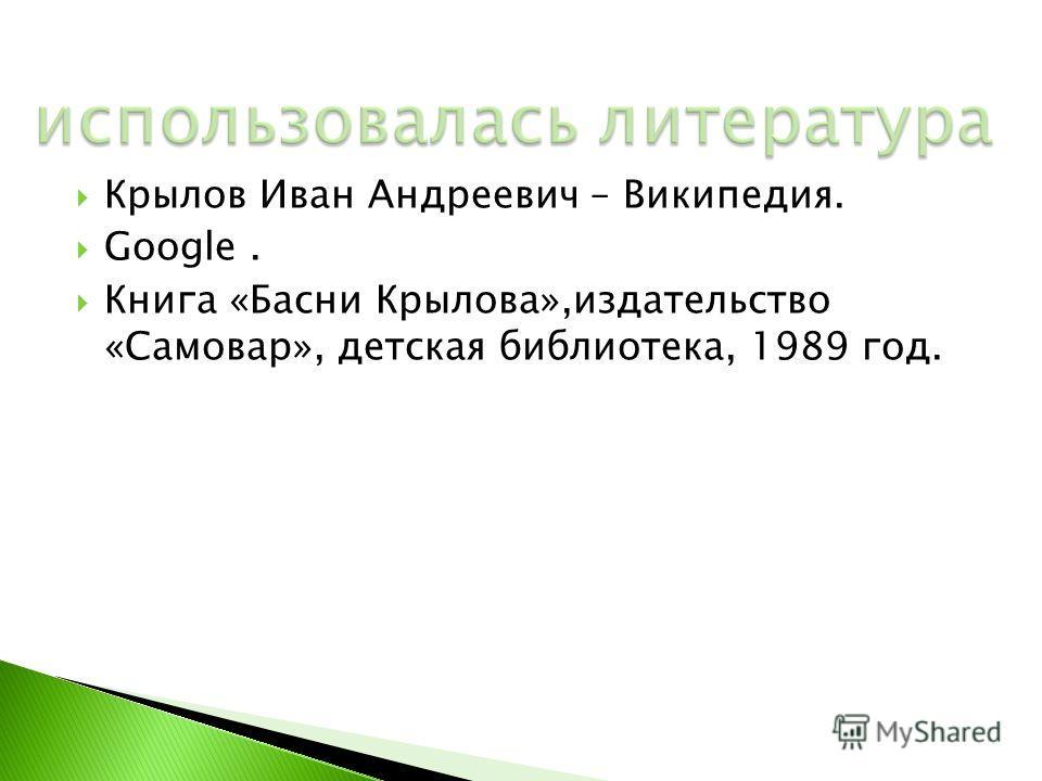 Крылов Иван Андреевич – Википедия. Google. Книга «Басни Крылова»,издательство «Самовар», детская библиотека, 1989 год.
