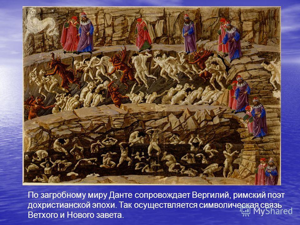 По загробному миру Данте сопровождает Вергилий, римский поэт дохристианской эпохи. Так осуществляется символическая связь Ветхого и Нового завета.