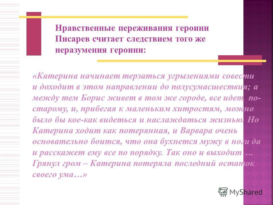Нравственные переживания героини Писарев считает следствием того же неразумения героини: «Катерина начинает терзаться угрызениями совести и доходит в этом направлении до полусумасшествия; а между тем Борис живет в том же городе, все идет по- старому,