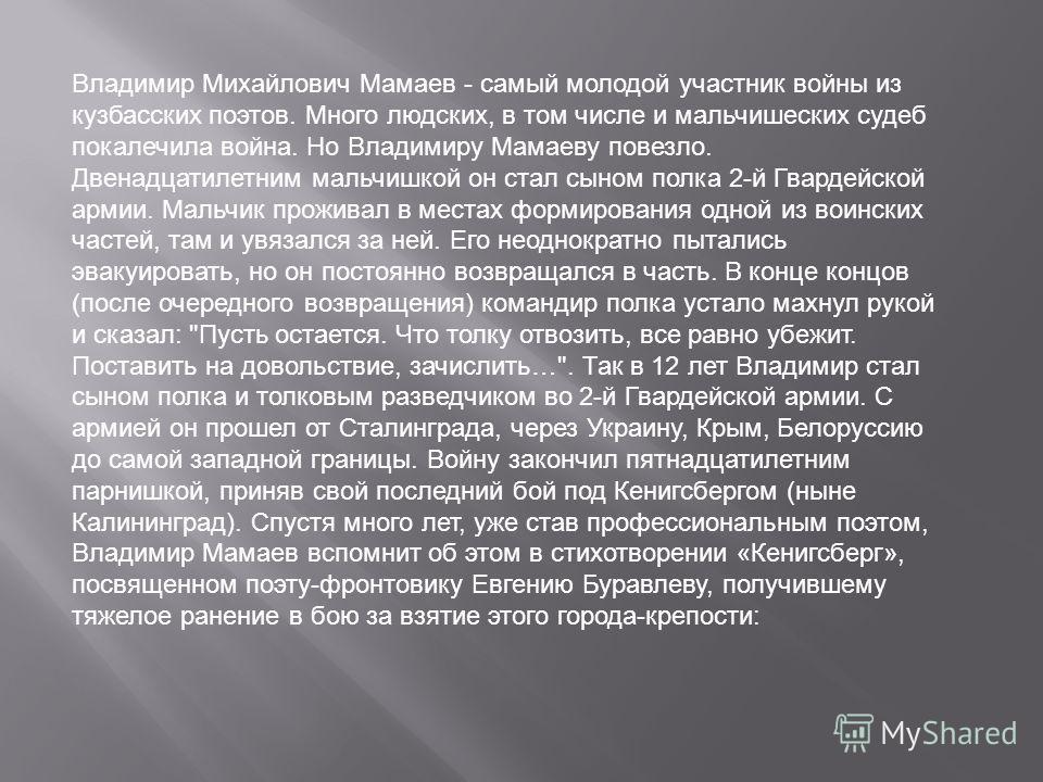 Владимир Михайлович Мамаев - самый молодой участник войны из кузбасских поэтов. Много людских, в том числе и мальчишеских судеб покалечила война. Но Владимиру Мамаеву повезло. Двенадцатилетним мальчишкой он стал сыном полка 2-й Гвардейской армии. Мал