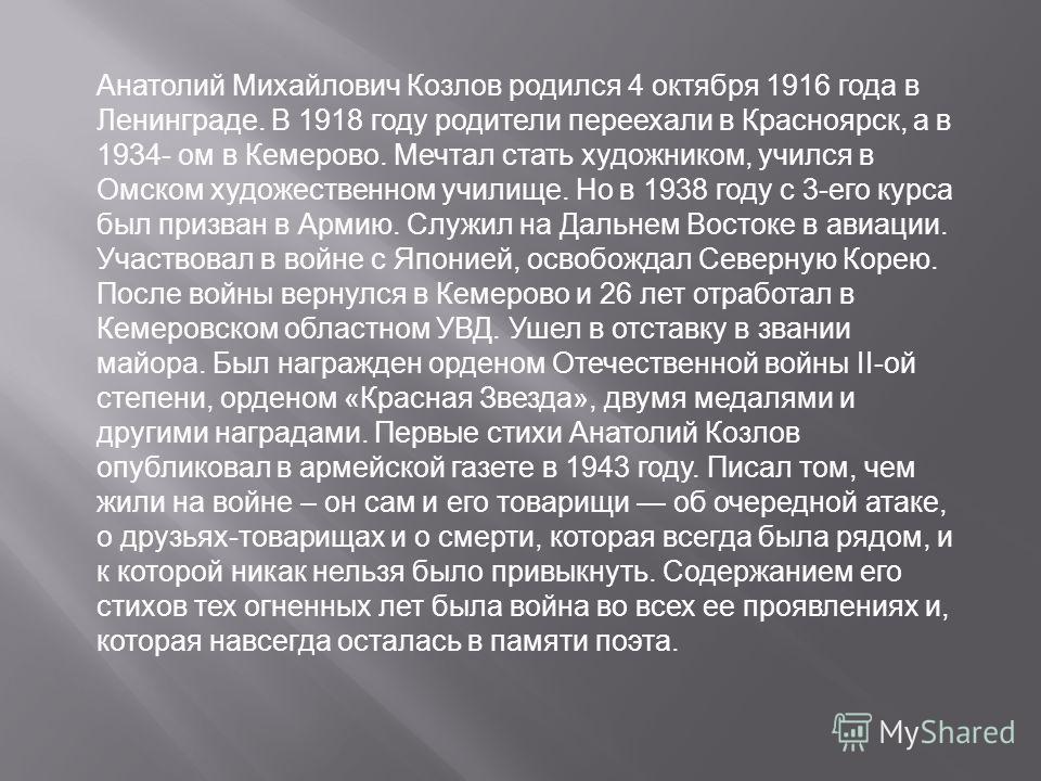 Анатолий Михайлович Козлов родился 4 октября 1916 года в Ленинграде. В 1918 году родители переехали в Красноярск, а в 1934- ом в Кемерово. Мечтал стать художником, учился в Омском художественном училище. Но в 1938 году c 3-его курса был призван в Арм