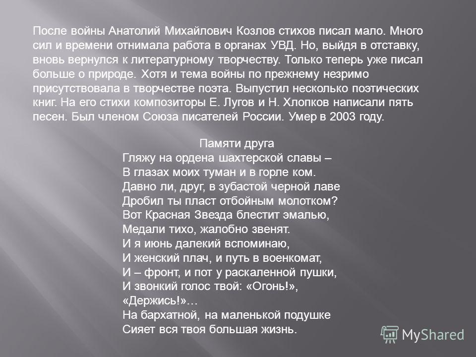 После войны Анатолий Михайлович Козлов стихов писал мало. Много сил и времени отнимала работа в органах УВД. Но, выйдя в отставку, вновь вернулся к литературному творчеству. Только теперь уже писал больше о природе. Хотя и тема войны по прежнему незр