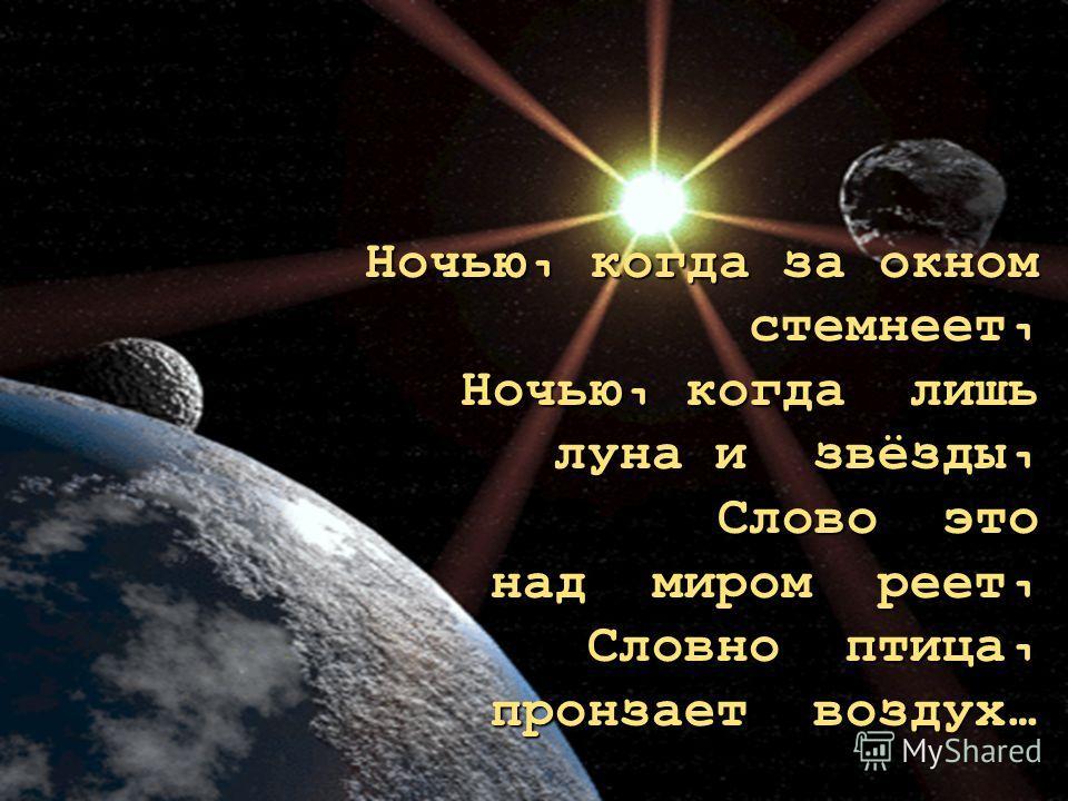 Ночью, когда за окном стемнеет, Ночью, когда лишь луна и звёзды, Слово это над миром реет, Словно птица, пронзает воздух…