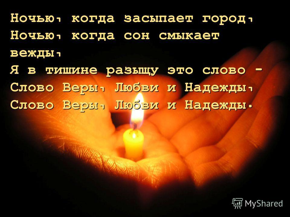 Ночью, когда засыпает город, Ночью, когда сон смыкает вежды, Я в тишине разыщу это слово - Слово Веры, Любви и Надежды, Слово Веры, Любви и Надежды.