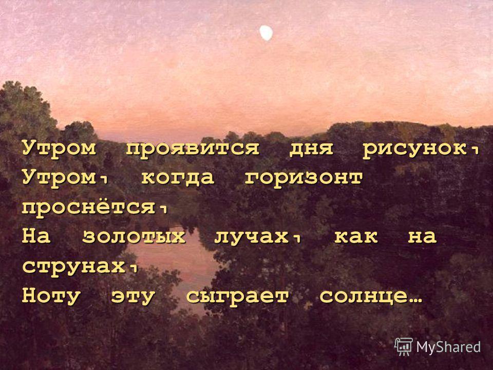 Утром проявится дня рисунок, Утром, когда горизонт проснётся, На золотых лучах, как на струнах, Ноту эту сыграет солнце…