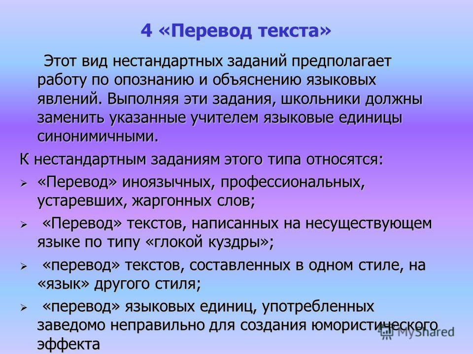 4 «Перевод текста» Этот вид нестандартных заданий предполагает работу по опознанию и объяснению языковых явлений. Выполняя эти задания, школьники должны заменить указанные учителем языковые единицы синонимичными. Этот вид нестандартных заданий предпо