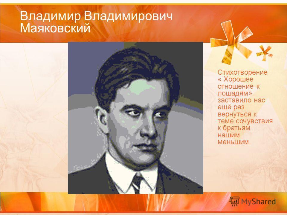 Владимир Владимирович Маяковский Стихотворение « Хорошее отношение к лошадям» заставило нас ещё раз вернуться к теме сочувствия к братьям нашим меньшим.